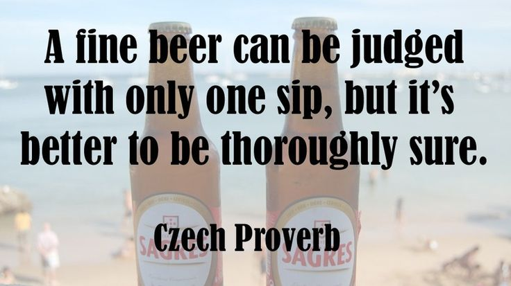 """A fine beer can be judged with only one sip, but it's better to be thoroughly sure."" -Czech Proverb"