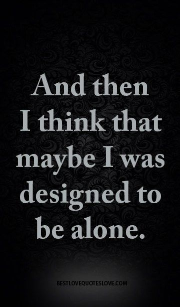 And then I think that maybe I was designed to be alone.