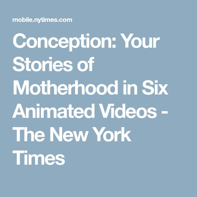 Conception: Your Stories of Motherhood in Six Animated Videos - The New York Times