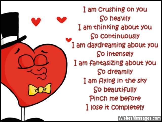 I am crushing on you So heavily I am thinking about you So continuously I am daydreaming about you So intensely I am fantasizing about you So dreamily I am flying in the sky So beautifully Pinch me before I lose it completely via WishesMessages.com