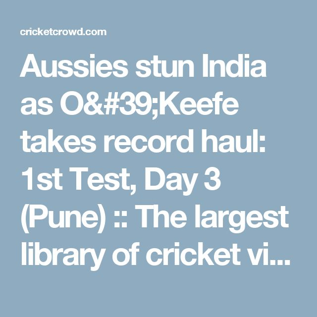 Aussies stun India as O'Keefe takes record haul: 1st Test, Day 3 (Pune) :: The largest library of cricket videos