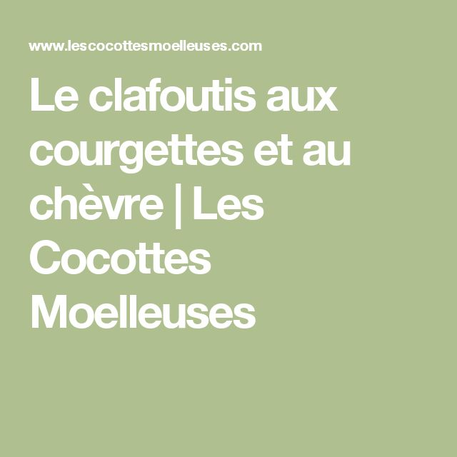 Le clafoutis aux courgettes et au chèvre | Les Cocottes Moelleuses