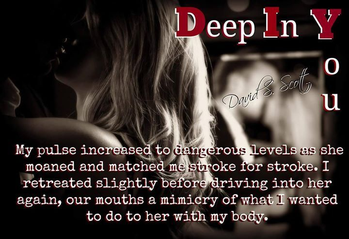 David S. Scott Author  )David S. Scott ..) .)  (. (. DEEP IN YOU now $1.99 #Hot #Romance #Erotic #Suspense #DavidSScott #ThePhoenixSeries  Deep In You Buy Links:  ...........  AMAZON U.S.A: http://amzn.to/1TlxVyq AMAZON CA: http://amzn.to/1smzB1I AMAZON UK: http://amzn.to/1V9gaEU ...........  Deeper In You Buy Links:  ...........  AMAZON U.S.A: http://amzn.to/1TG8ZiB AMAZON CA: http://amzn.to/1WCFOD2 AMAZON UK: http://amzn.to/1TdZbCc ...........  Check out Dave's website where you can order…