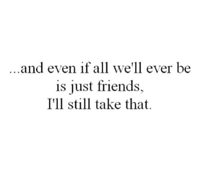 ...and even if all we'll ever be is just friends, I'll still take that.