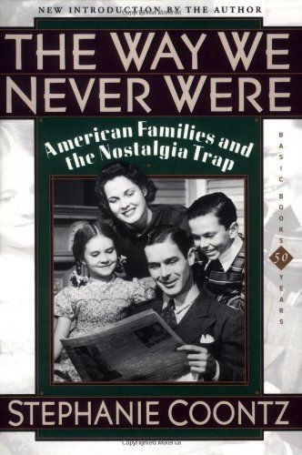 The Way We Never Were: American Families And The Nostalgia Trap by Stephanie Coontz,http://www.amazon.com/dp/0465090974/ref=cm_sw_r_pi_dp_IsLIsb0NT4MCJS0J