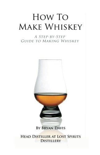 How To Make Whiskey: A Step-by-Step Guide to Making Whiskey/Bryan A Davis