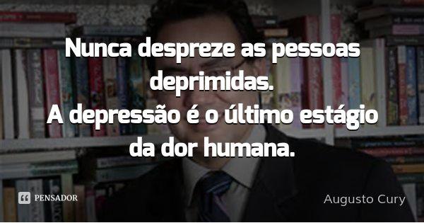 Nunca despreze as pessoas deprimidas. A depressão é o último estágio da dor humana.