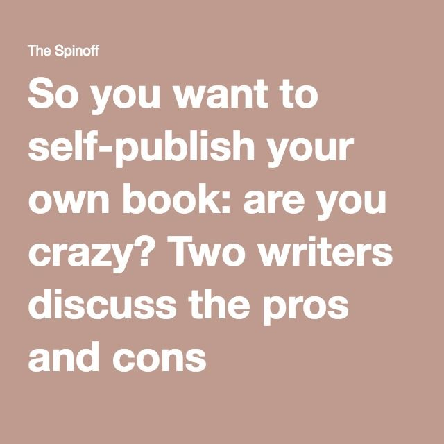 So you want to self-publish your own book: are you crazy? Two writers discuss the pros and cons |