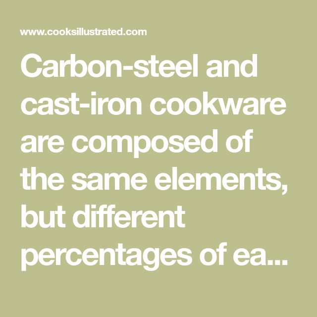 Carbon-steel and cast-iron cookware are composed of the same elements, but different percentages of each. Here's why that's important when choosing a pan.