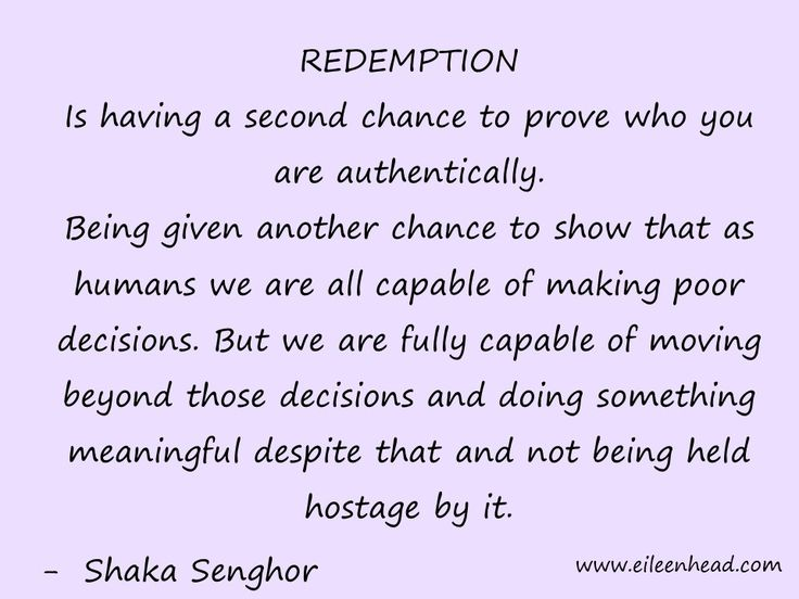 Redemption is being given another chance to show that as humans we are capable of making poor decisions. But we are are fully capable of moving beyond those decisions and doing something meaningful despite that and not being held hostage by it. -Shaka Senghor