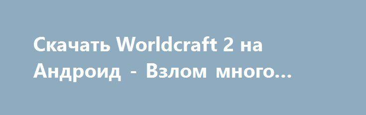 Скачать Worldcraft 2 на Андроид - Взлом много денег http://droider-games.ru/533-skachat-worldcraft-2-na-android-vzlom-mnogo-deneg.html