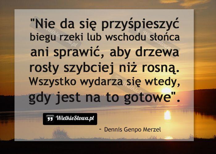 Nie da się przyśpieszyć biegu rzeki lub wschodu słońca... #Merzel-Dennis-Genpo,  #Czas-i-przemijanie, #Przyroda-i-zwierzęta, #Świat-i-podróże, #Życie
