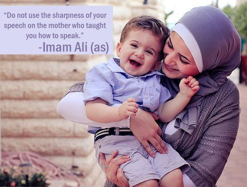 Do not use the sharpness of your speech on the mother who taught you how to speak. Ali ibn Abu Talib