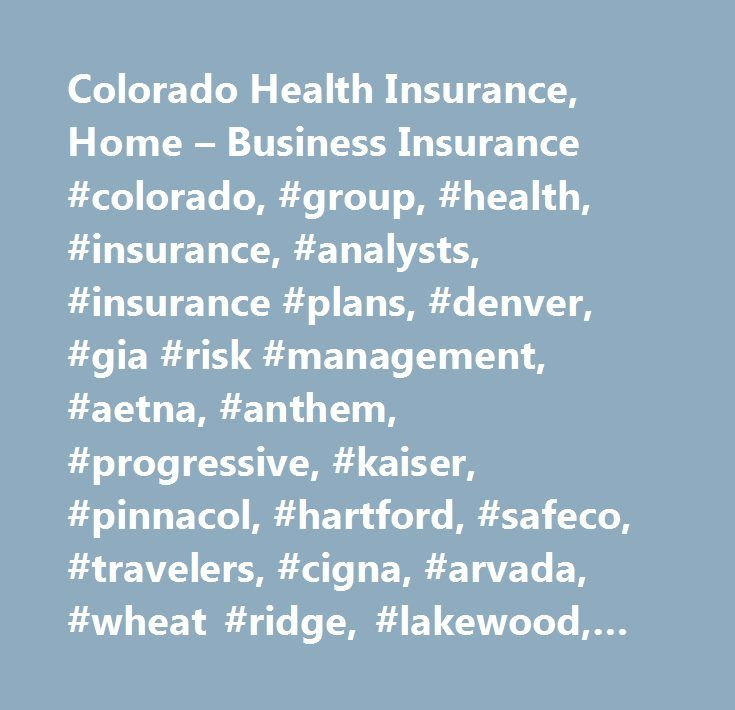 Colorado Health Insurance, Home – Business Insurance #colorado, #group, #health, #insurance, #analysts, #insurance #plans, #denver, #gia #risk #management, #aetna, #anthem, #progressive, #kaiser, #pinnacol, #hartford, #safeco, #travelers, #cigna, #arvada, #wheat #ridge, #lakewood, #golden, #broomfield, #auto, #home, #in, #colorado #health, #health #colorado, #health #insurance #in #colorado, #colorado #insurance, #colorado #auto #insurance, #colorado #dental #insurance, #dental #insurance…
