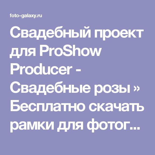 Свадебный проект для ProShow Producer - Свадебные розы » Бесплатно скачать рамки для фотографий,клипарт,шрифты,шаблоны для Photoshop,костюмы,рамки для фотошопа,обои,фоторамки,DVD обложки,футажи,свадебные футажи,детские футажи,школьные футажи,видеоредакторы,видеоуроки,скрап-наборы
