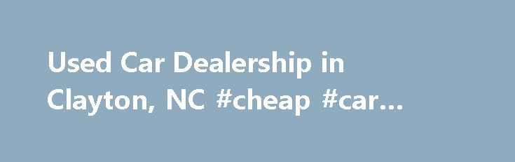 Used Car Dealership in Clayton, NC #cheap #car #for #sale http://france.remmont.com/used-car-dealership-in-clayton-nc-cheap-car-for-sale/  #used car dealership # Used Car Dealership in Clayton, NC – Matthews Motors Group Get an Exceptional Deal on a Pre-Owned Vehicle in Clayton and Goldsboro, NC If you're on the lookout for a high-quality used vehicle, come to Matthews Motors Group, an award-winning car dealership headquartered in Clayton, NC. Our two locations, in Clayton and Goldsboro, NC…