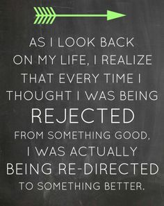 As I look back on my life, I realize that every time I thought I was being rejected from something good I was actually being re-directed to ...