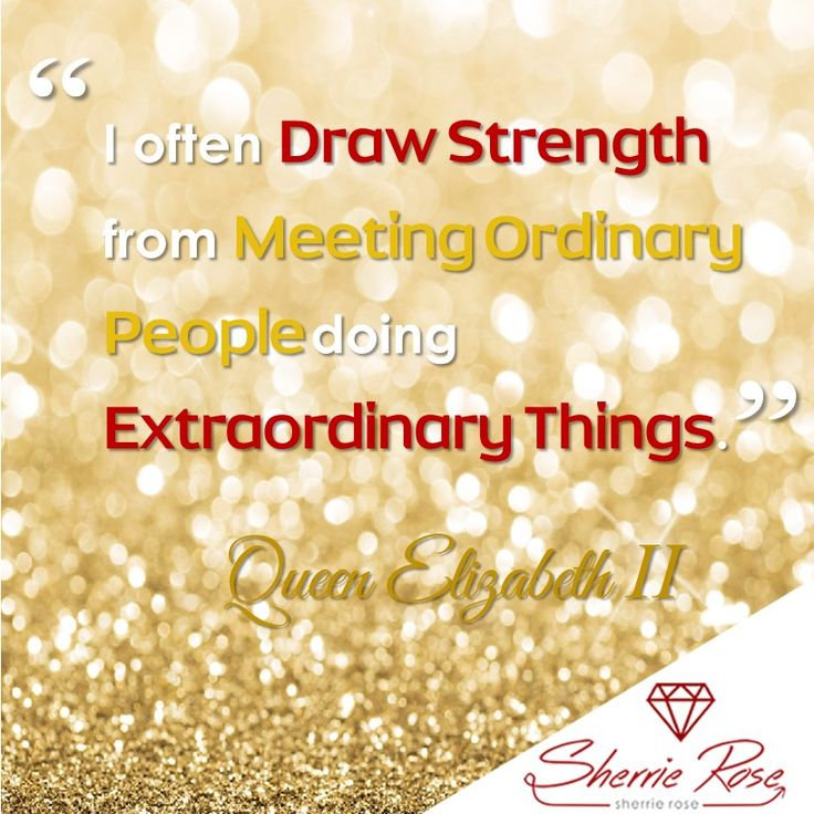 """""""I often Draw Strength from meeting ordinary people doing Extraordinary Things"""" Queen Elizabeth II"""