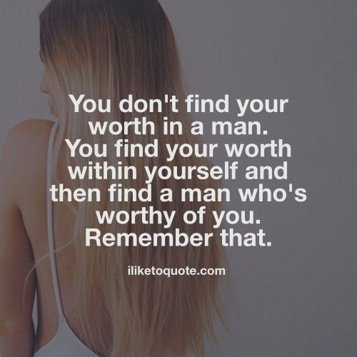 You don't find your worth in a man. You find your worth within yourself and then find a man who's worth of you. Remember that. #single #quotes