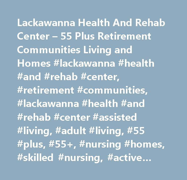 Lackawanna Health And Rehab Center – 55 Plus Retirement Communities Living and Homes #lackawanna #health #and #rehab #center, #retirement #communities, #lackawanna #health #and #rehab #center #assisted #living, #adult #living, #55 #plus, #55+, #nursing #homes, #skilled #nursing, #active #adult #living, #homes, #communities, #lakefront, #waterfront, #ocean, #coastal #rv #resort, #vacation #rental #homes, #gulf #townhouse, #villas, #condominiums, #site #built, #new #home #builders…