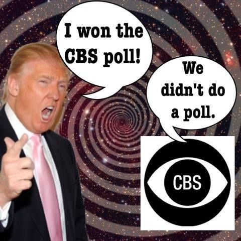 Trump claims he won the CBS poll . CBS didn't do a poll. Donald lives in his mind, not reality.