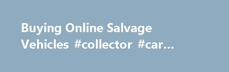 Buying Online Salvage Vehicles #collector #car #insurance http://insurance.remmont.com/buying-online-salvage-vehicles-collector-car-insurance/  #insurance auto auction # Auction Buyers Save Money! View samples of today's savings About SalvageBid Welcome to SalvageBid, the world's ultimate resource for clean and salvage title vehicles. SalvageBid offers the general public access to the lowest prices, and highest value available in the online auto auction industry. SalvageBid enables its…