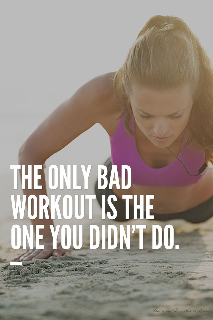 The only bad workout is the one you didn't do.