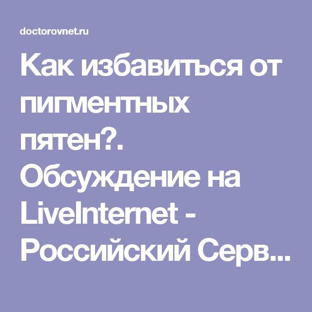 Как избавиться от пигментных пятен?. Обсуждение на LiveInternet - Российский Сервис Онлайн-Дневников