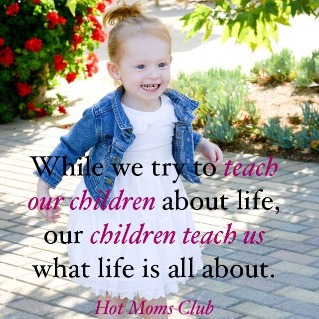 While we try to teach our children about life, our children teach us what life is all about. | Hot Moms Club