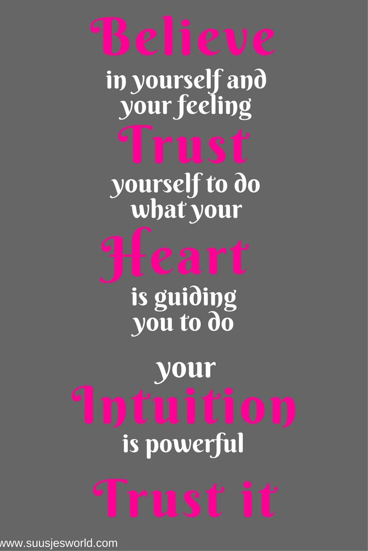 Believe in yourself and your feeling.  trust yourself to do what your heart is guiding you to do. Your intuition is powerful. Trust it