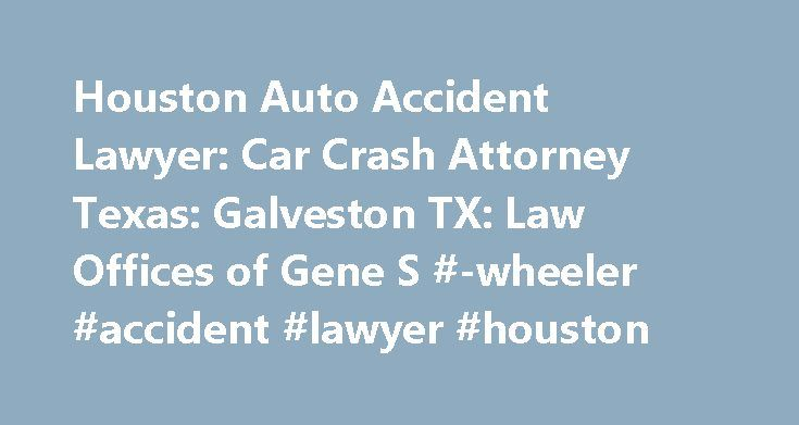 Houston Auto Accident Lawyer: Car Crash Attorney Texas: Galveston TX: Law Offices of Gene S #-wheeler #accident #lawyer #houston http://kansas.nef2.com/houston-auto-accident-lawyer-car-crash-attorney-texas-galveston-tx-law-offices-of-gene-s-wheeler-accident-lawyer-houston/  # Home Auto Accidents An Auto Accident Lawyer in Texas Who Is Committed to Clients Car accidents in Texas happen more than you might think. Every two minutes and 29 seconds, someone sustains an injury in an auto accident…