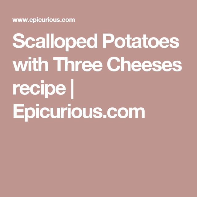 Scalloped Potatoes with Three Cheeses recipe   Epicurious.com