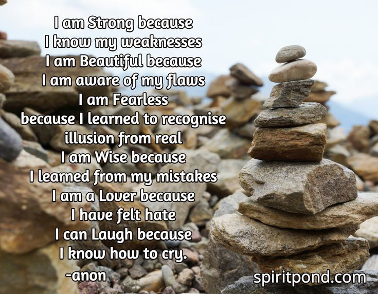 I am Strong because  I know my weaknesses I am Beautiful because  I am aware of my flaws I am Fearless because I learned to recognise  illusion from real I am Wise because  I learned from my mistakes I am a Lover because I have felt hate I can Laugh because  I know how to cry.  / -anon / spiritpond.com