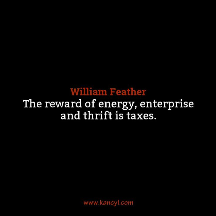 """""""The reward of energy, enterprise and thrift is taxes."""", William Feather"""