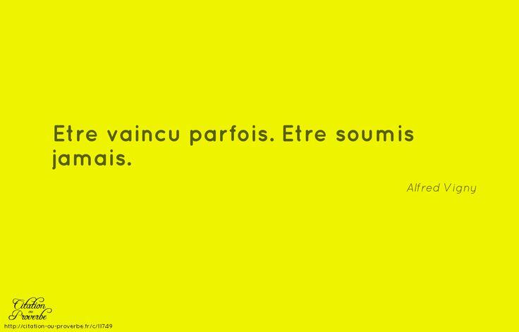 «Etre vaincu parfois. Etre soumis jamais.» Alfred de Vigny