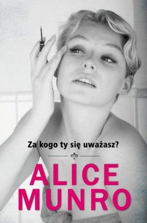 """Alice Munro, """"Za kogo ty się uważasz?"""", przeł. Elżbieta Zychowicz, W.A.B., Warszawa 2012."""