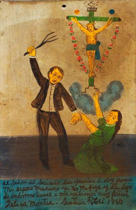 Благодарю Господа Вербного, что мой муж Макарио больше меня не бьёт. Вдобавок он перестал напиваться, и теперь мы очень счастливы.    Фелиса Монтес.  Сан-Луис-Потоси, 1960.