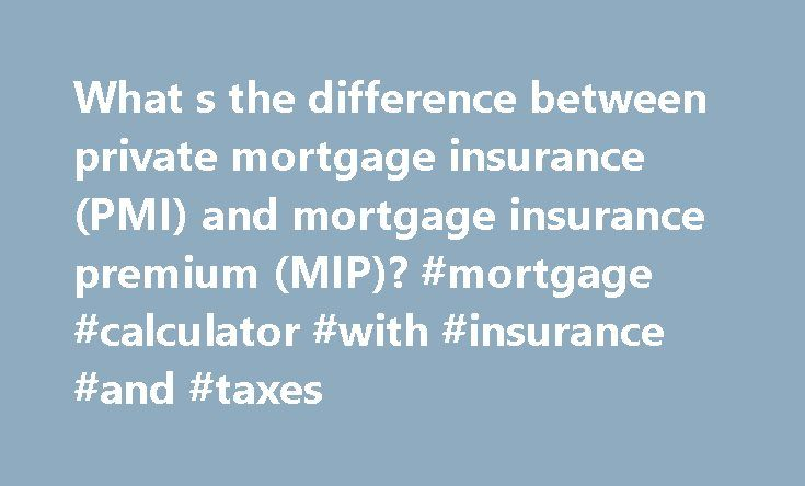 What s the difference between private mortgage insurance (PMI) and mortgage insurance premium (MIP)? #mortgage #calculator #with #insurance #and #taxes http://mortgage.remmont.com/what-s-the-difference-between-private-mortgage-insurance-pmi-and-mortgage-insurance-premium-mip-mortgage-calculator-with-insurance-and-taxes/  #mortgage insurance premium # What s the difference between private mortgage insurance (PMI) and mortgage insurance premium (MIP)? Private mortgage insurance (PMI) is an…