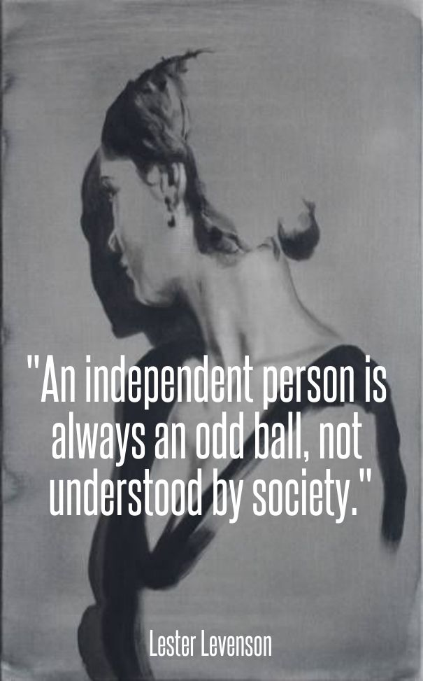 """""""an independent person is always an odd ball, not understood by society."""" lester levenson"""