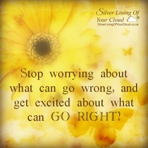 Stop worrying about what can go wrong, and get excited about what can GO RIGHT!..._More fantastic quotes on: https://www.facebook.com/SilverLiningOfYourCloud  _Follow my Quote Blog on: http://silverliningofyourcloud.wordpress.com/