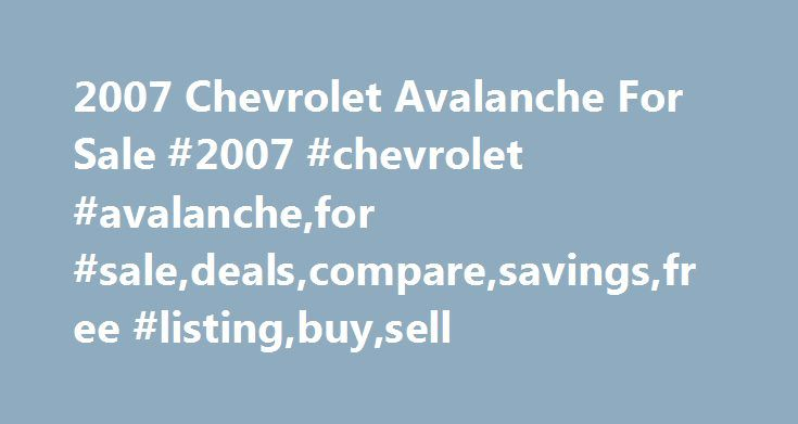 2007 Chevrolet Avalanche For Sale #2007 #chevrolet #avalanche,for #sale,deals,compare,savings,free #listing,buy,sell http://idaho.nef2.com/2007-chevrolet-avalanche-for-sale-2007-chevrolet-avalanchefor-saledealscomparesavingsfree-listingbuysell/  # 2007 Chevrolet Avalanche for Sale Nationwide Text Search To search for combination of words or phrases, separate items with commas. For example, entering Factory Warranty, Bluetooth will show all listings with both the phrase Factory Warranty and…
