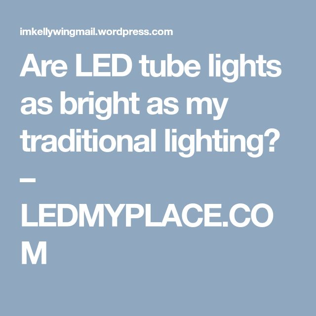 Are LED tube lights as bright as my traditional lighting? – LEDMYPLACE.COM