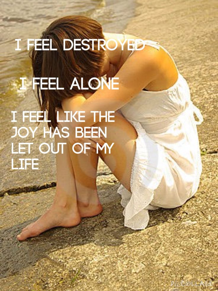 I feel destroyed. I feel alone. I feel like all the joy has been let out of my life.