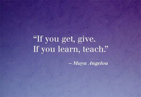 """""""If you get, give. If you learn, teach."""" —Maya Angelou"""