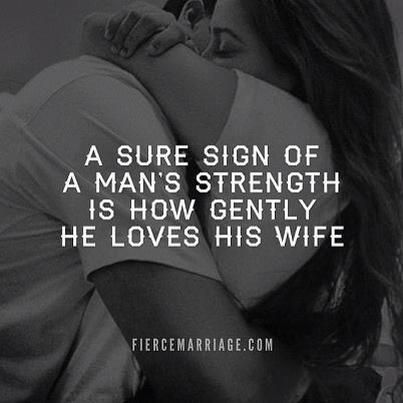 A sure sign of a man's strength is how gently he loves his wife.