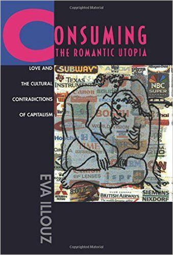 Consuming the romantic utopia : love and the cultural contradictions of capitalism / Eva Illouz