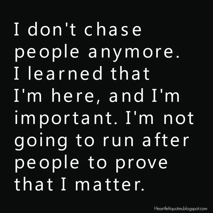 I don't chase people anymore. I learned that I'm here, and I'm important. I'm not going to run after people to prove that I matter.
