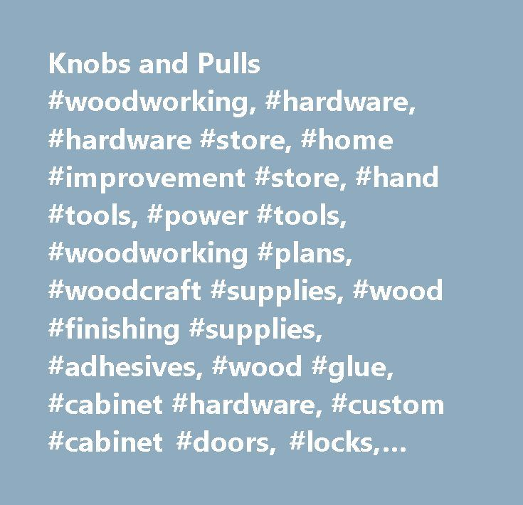 Knobs and Pulls #woodworking, #hardware, #hardware #store, #home #improvement #store, #hand #tools, #power #tools, #woodworking #plans, #woodcraft #supplies, #wood #finishing #supplies, #adhesives, #wood #glue, #cabinet #hardware, #custom #cabinet #doors, #locks, #hinges, #drawer #slides, #kitchen #hardware, #lumber, #hardwood, #woodturning #tools, #woodworking #articles…