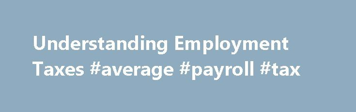 Understanding Employment Taxes #average #payroll #tax http://santa-ana.remmont.com/understanding-employment-taxes-average-payroll-tax/  # Small Business/Self-Employed Topics Understanding Employment Taxes At the end of the year, you must prepare and file Form W-2, Wage and Tax Statement to report wages, tips and other compensation paid to an employee. Use Form W-3, Transmittal of Wage and Tax Statements to transmit Forms W-2 to the Social Security Administration. Federal Income Tax Employers…