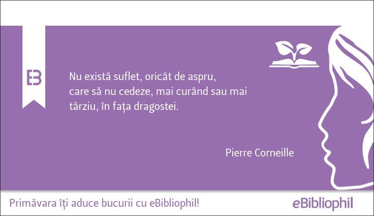 """""""Nu există suflet, oricât de aspru, care să nu cedeze, mai curând sau mai târziu, în fața dragostei."""" Pierre Corneille"""
